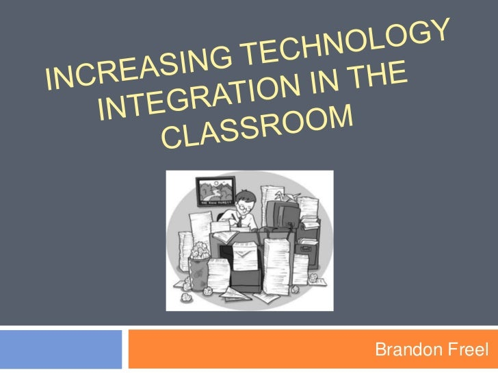Increasing technology integration in the classroom<br />Brandon Freel <br />
