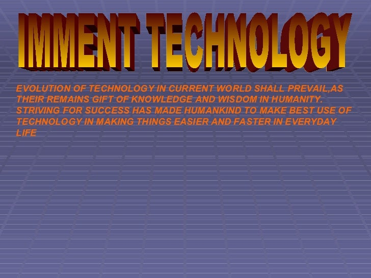 EVOLUTION OF TECHNOLOGY IN CURRENT WORLD SHALL PREVAIL,AS THEIR REMAINS GIFT OF KNOWLEDGE AND WISDOM IN HUMANITY. STRIVING...