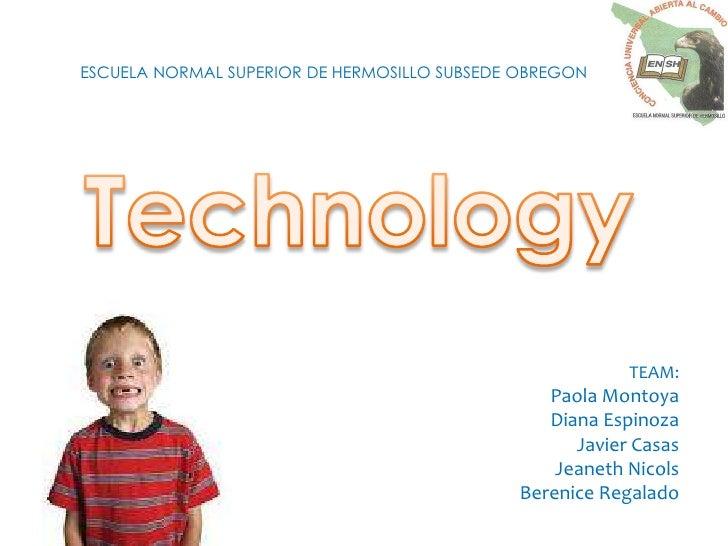 ESCUELA NORMAL SUPERIOR DE HERMOSILLO SUBSEDE OBREGON <br />Technology<br />TEAM: <br />Paola Montoya<br />Diana Espinoza<...
