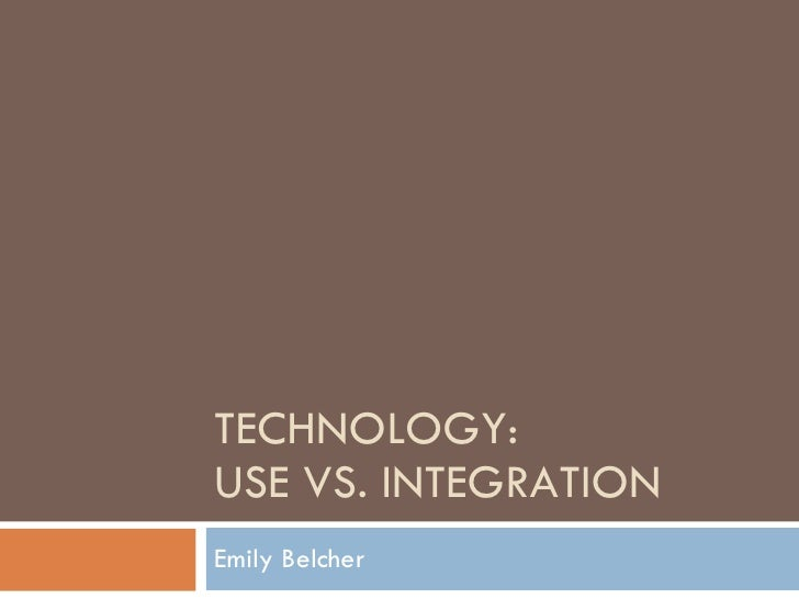 TECHNOLOGY: USE VS. INTEGRATION Emily Belcher