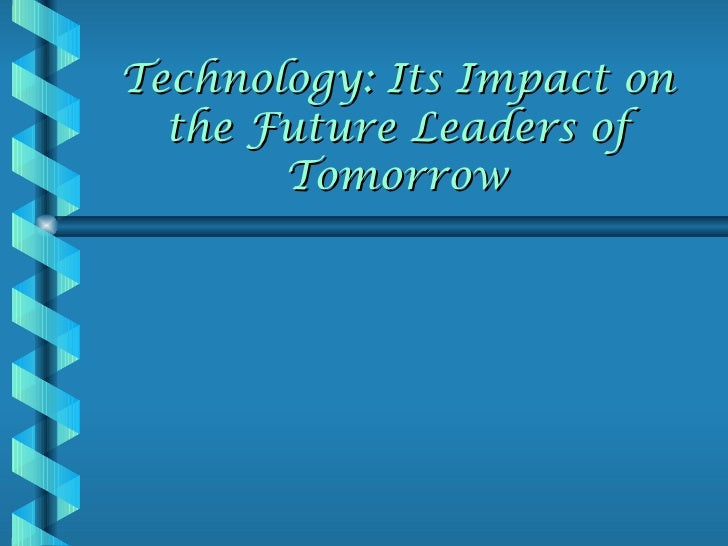 Technology: Its Impact on  the Future Leaders of       Tomorrow