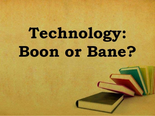 ?technology: boon or bane? essay Science is bane for world because science and technology has not only  grabbed us it has also grabbed the living creature like animals, insects, bees etc.