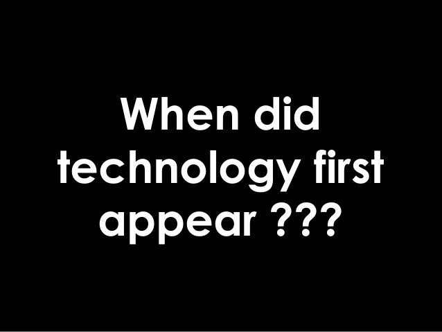 When did technology first appear ???