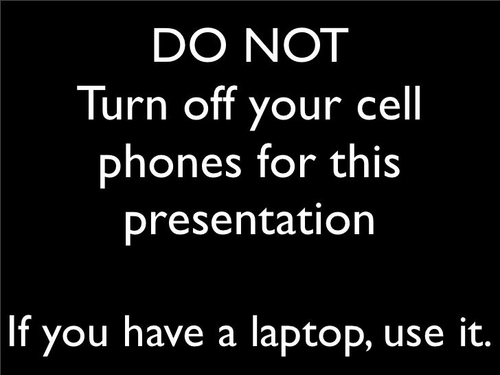 DO NOT     Turn off your cell      phones for this       presentation  If you have a laptop, use it.