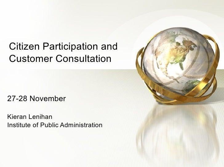 Citizen Participation and Customer Consultation 27-28 November Kieran Lenihan Institute of Public Administration