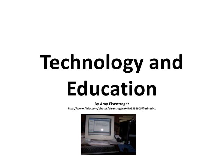 Technology and EducationBy Amy Eisentragerhttp://www.flickr.com/photos/eisentragera/4793556905/?edited=1<br />