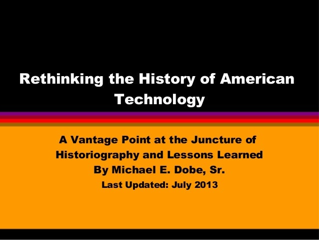 Rethinking the History of American Technology A Vantage Point at the Juncture of Historiography and Lessons Learned By Mic...