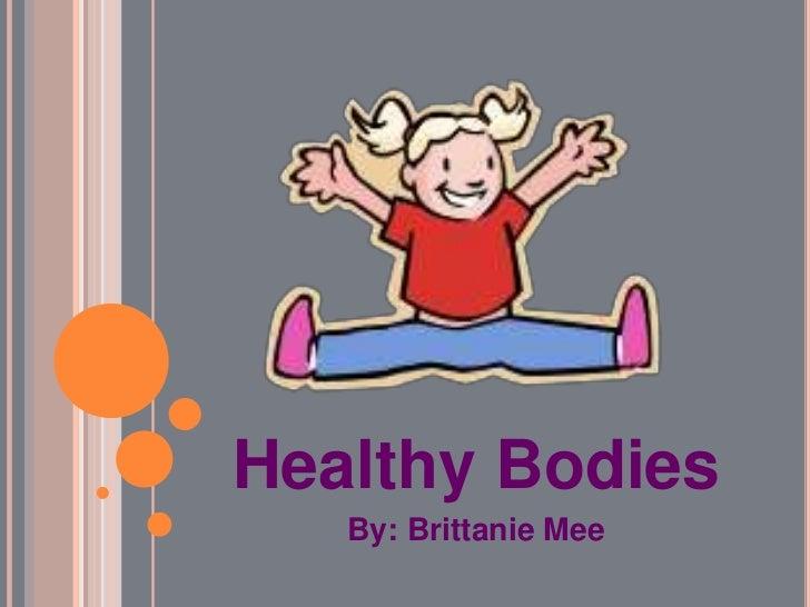 Healthy Bodies<br />By: Brittanie Mee<br />