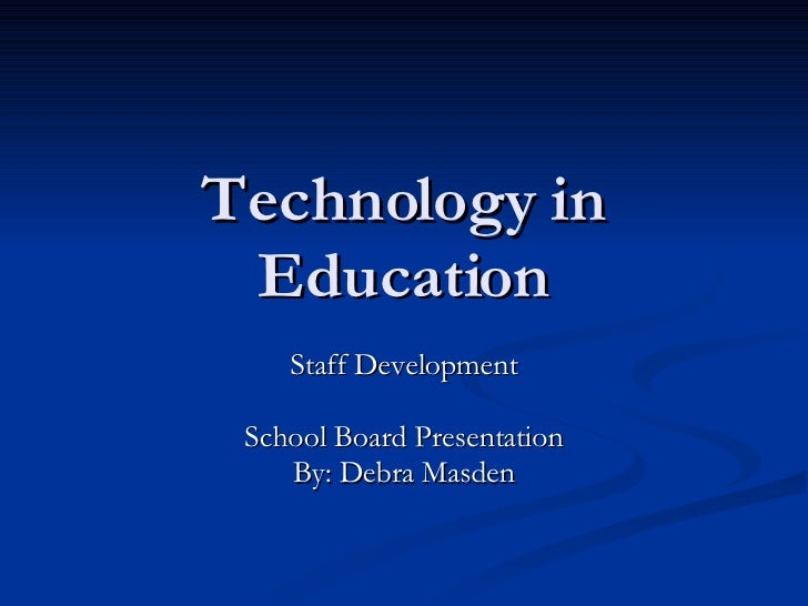 Technology in Education Staff Development School Board Presentation By: Debra Masden
