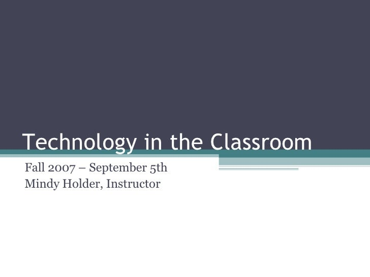 Technology in the Classroom Fall 2007 – September 5th Mindy Holder, Instructor
