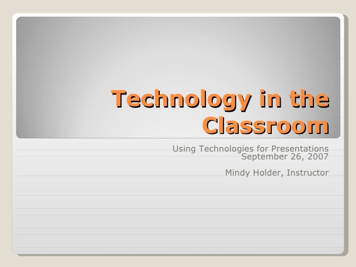 Technology in the Classroom Using Technologies for Presentations September 26, 2007 Mindy Holder, Instructor