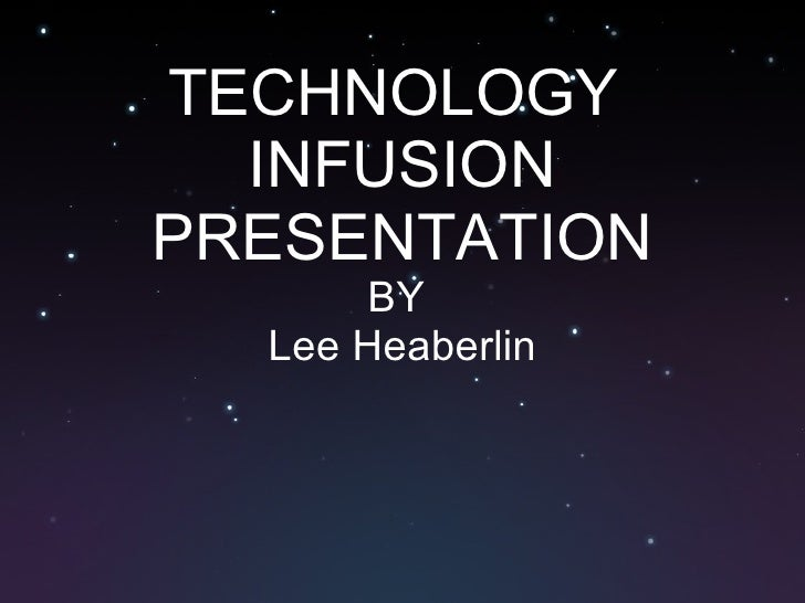 TECHNOLOGY  INFUSION PRESENTATION BY  Lee Heaberlin