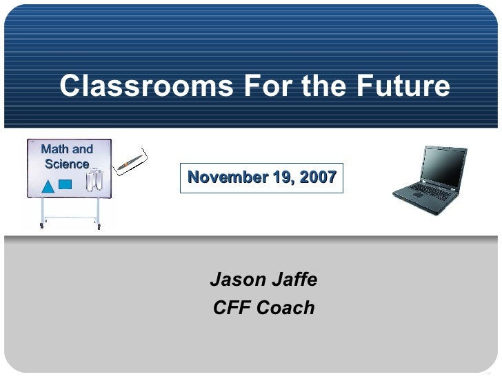 Classrooms For the Future November 19, 2007 Jason Jaffe CFF Coach Math and Science