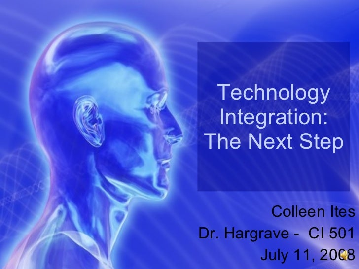 Technology Integration: The Next Step Colleen Ites Dr. Hargrave -  CI 501 July 11, 2008