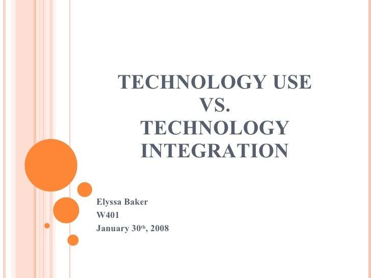 TECHNOLOGY USE VS. TECHNOLOGY INTEGRATION Elyssa Baker W401  January 30 th , 2008