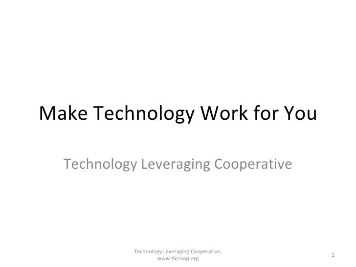 Make Technology Work for You Technology Leveraging Cooperative Technology Leveraging Cooperative; www.tlccoop.org