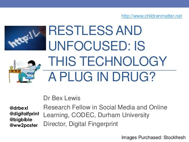 RESTLESS ANDUNFOCUSED: ISTHIS TECHNOLOGYA PLUG IN DRUG?Dr Bex LewisResearch Fellow in Social Media and OnlineLearning, COD...