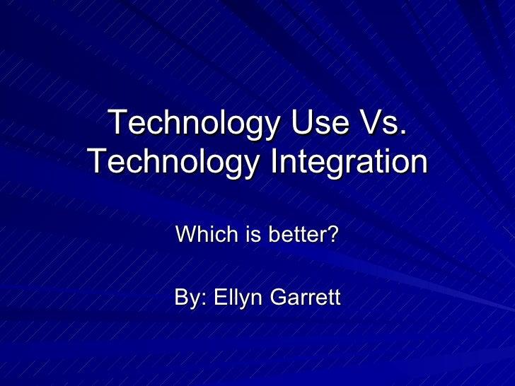 Technology Use Vs. Technology Integration Which is better? By: Ellyn Garrett
