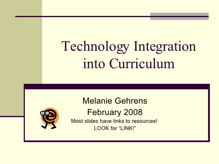 "Technology Integration into Curriculum Melanie Gehrens February 2008 Most slides have links to resources!  LOOK for ""LINK!"""