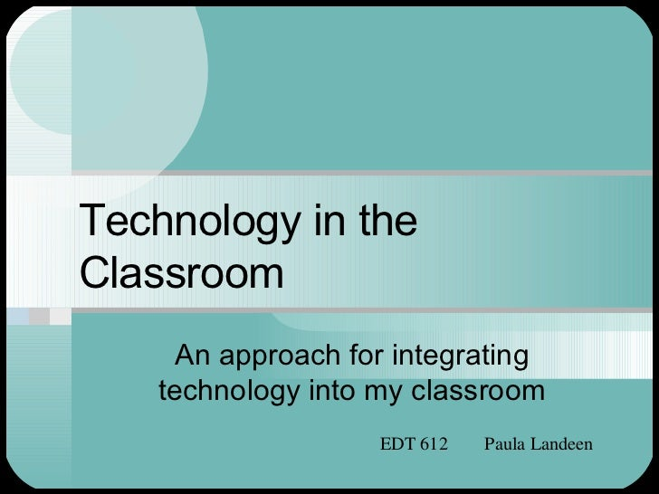 Technology in the Classroom An approach for integrating technology into my classroom EDT 612  Paula Landeen