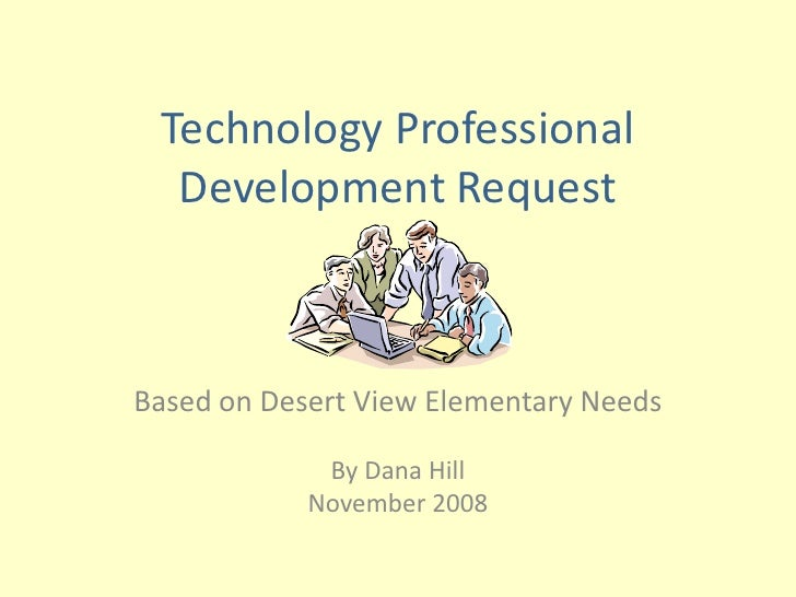Technology Professional   Development Request    Based on Desert View Elementary Needs               By Dana Hill         ...