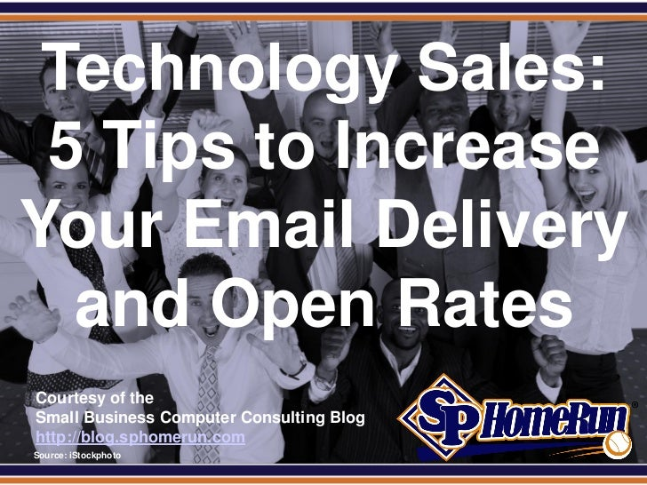 SPHomeRun.com Technology Sales: 5 Tips to IncreaseYour Email Delivery  and Open Rates  Courtesy of the  Small Business Com...