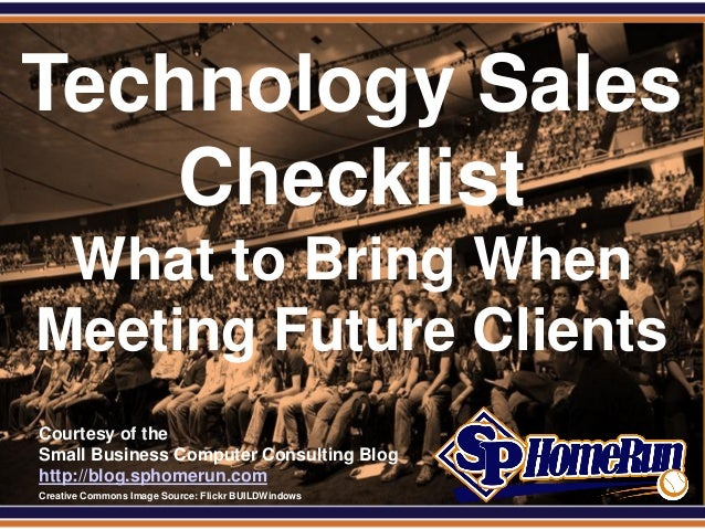 SPHomeRun.comTechnology Sales    Checklist  What to Bring When Meeting Future Clients  Courtesy of the  Small Business Com...