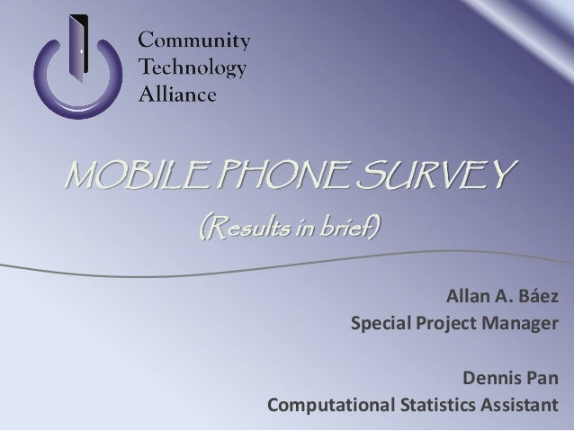 Allan A. BáezSpecial Project ManagerDennis PanComputational Statistics AssistantMOBILE PHONE SURVEY(Results in brief)