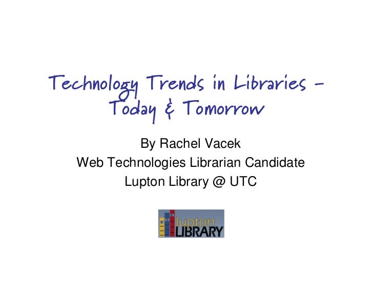Technology Trends in Libraries -       Today & Tomorrow             By Rachel Vacek    Web Technologies Librarian Candidat...