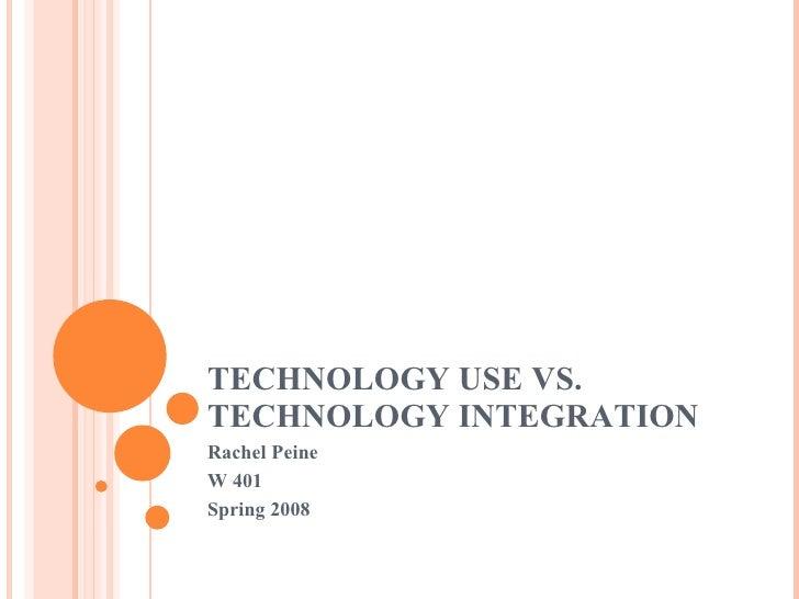 TECHNOLOGY USE VS. TECHNOLOGY INTEGRATION Rachel Peine W 401 Spring 2008