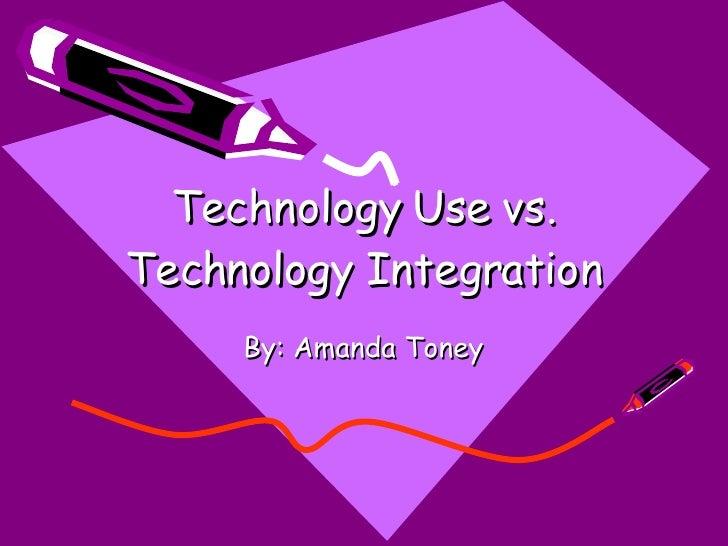 Technology Use vs. Technology Integration By: Amanda Toney