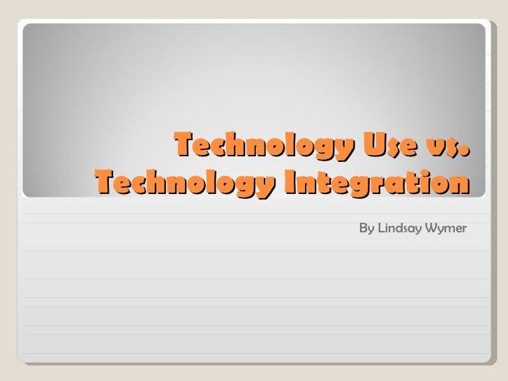 Technology Use vs. Technology Integration By Lindsay Wymer