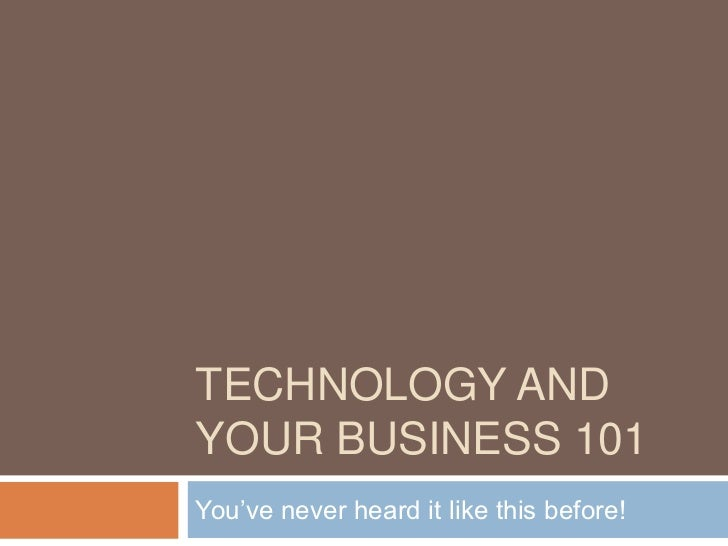 TECHNOLOGY ANDYOUR BUSINESS 101You've never heard it like this before!