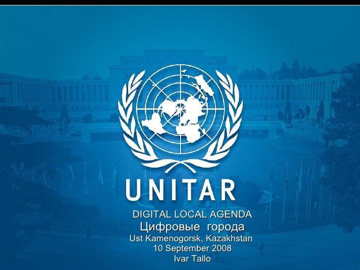 DIGITAL LOCAL AGENDA Цифровые  города Ust Kamenogorsk, Kazakhstan  10 September 2008 Ivar Tallo