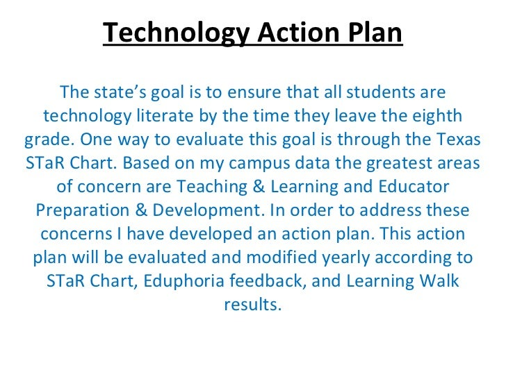 Technology Action Plan The state's goal is to ensure that all students are technology literate by the time they leave the ...