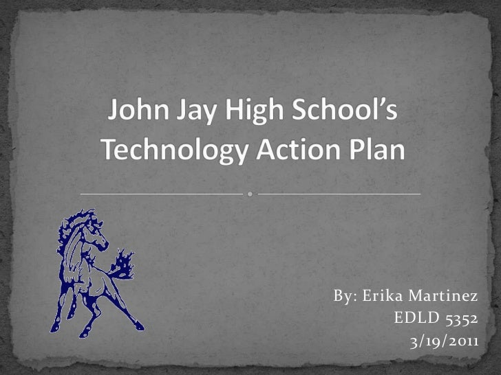 John Jay High School'sTechnology Action Plan<br />By: Erika Martinez<br />EDLD 5352<br />3/19/2011<br />