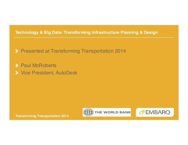 Technology and Big Data - Transforming Infrastructure Planning & Design - Paul McRoberts - AutoDesk - Transforming Transportation 2014 - EMBARQ The World Bank
