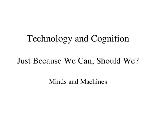 Technology and Cognition Just Because We Can, Should We? Minds and Machines
