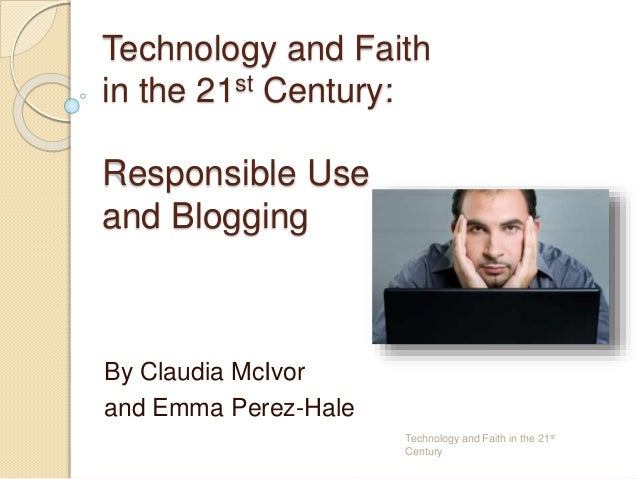 Technology and Faith in the 21st Century: Responsible Use and Blogging By Claudia McIvor and Emma Perez-Hale Technology an...
