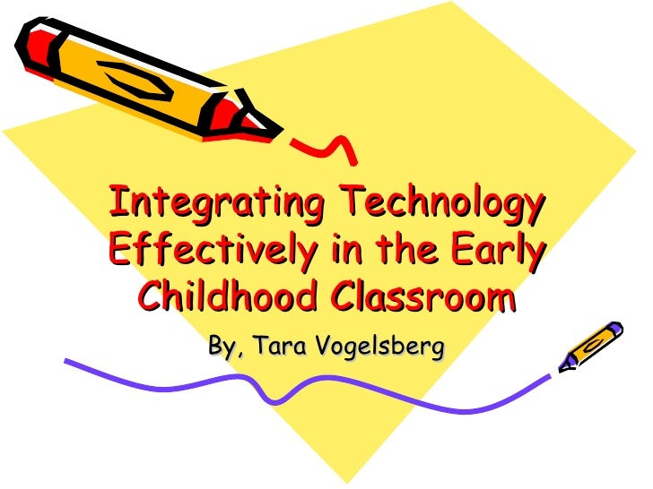Integrating Technology Effectively in the Early Childhood Classroom By, Tara Vogelsberg