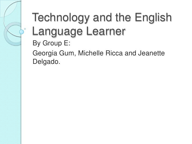 Technology and the English Language Learner<br />By Group E:  <br />Georgia Gum, Michelle Ricca and Jeanette Delgado. <br />