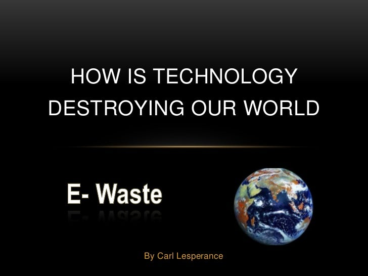 HOW IS TECHNOLOGYDESTROYING OUR WORLD       By Carl Lesperance