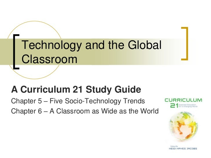 Technology and the Global   ClassroomA Curriculum 21 Study GuideChapter 5 – Five Socio-Technology TrendsChapter 6 – A Clas...