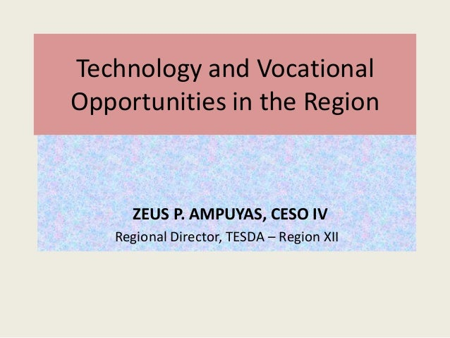 Technology and Vocational Opportunities in the Region  ZEUS P. AMPUYAS, CESO IV Regional Director, TESDA – Region XII