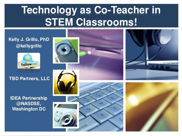 Technology as Co-Teacher in STEM Classrooms! Kelly J. Grillo, PhD @kellygrillo TBD Partners, LLC IDEA Partnership @NASDSE,...