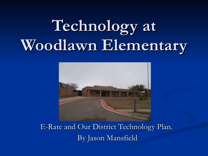 Technology at Woodlawn Elementary E-Rate and Our District Technology Plan.  By Jason Mansfield