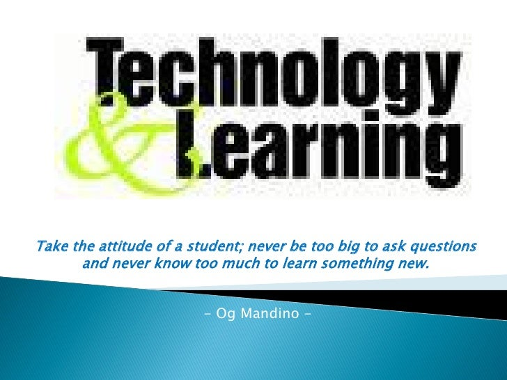 Take the attitude of a student; never be too big to ask questions        and never know too much to learn something new.  ...