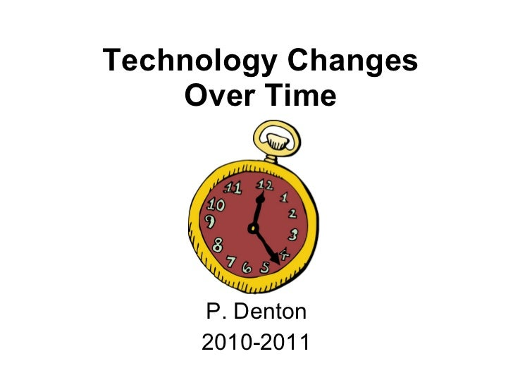 Technology Changes Over Time P. Denton 2010-2011