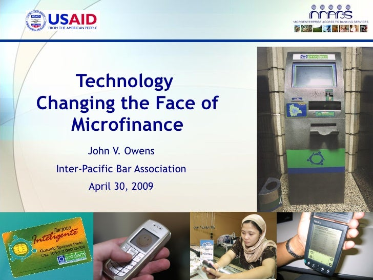 Technology  Changing the Face of Microfinance John V. Owens Inter-Pacific Bar Association April 30, 2009