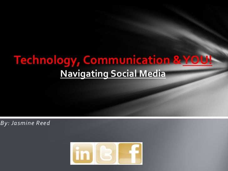 Technology, Communication & YOU!                   Navigating Social MediaBy: Jasmine Reed